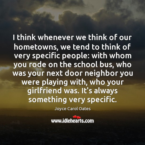 I think whenever we think of our hometowns, we tend to think Joyce Carol Oates Picture Quote