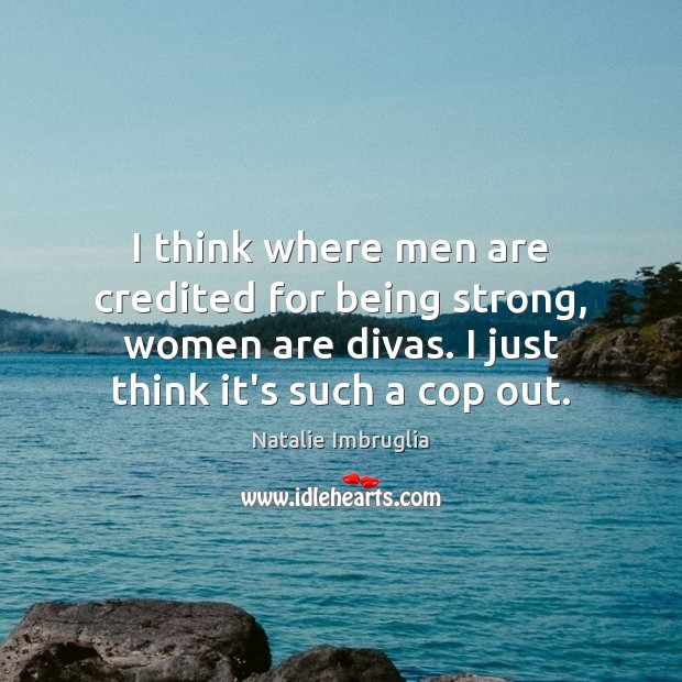 I think where men are credited for being strong, women are divas. Natalie Imbruglia Picture Quote