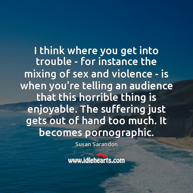 I think where you get into trouble – for instance the mixing Susan Sarandon Picture Quote