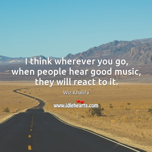 I think wherever you go, when people hear good music, they will react to it. Image
