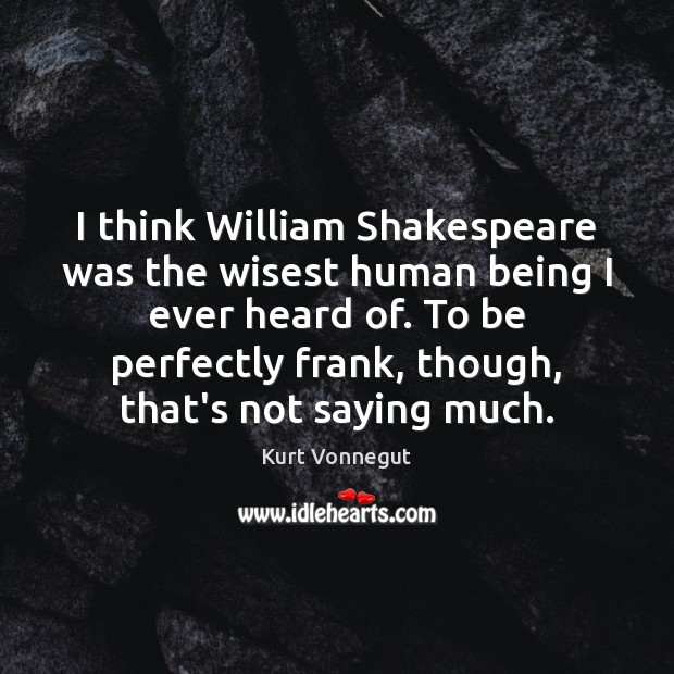 I think William Shakespeare was the wisest human being I ever heard Kurt Vonnegut Picture Quote