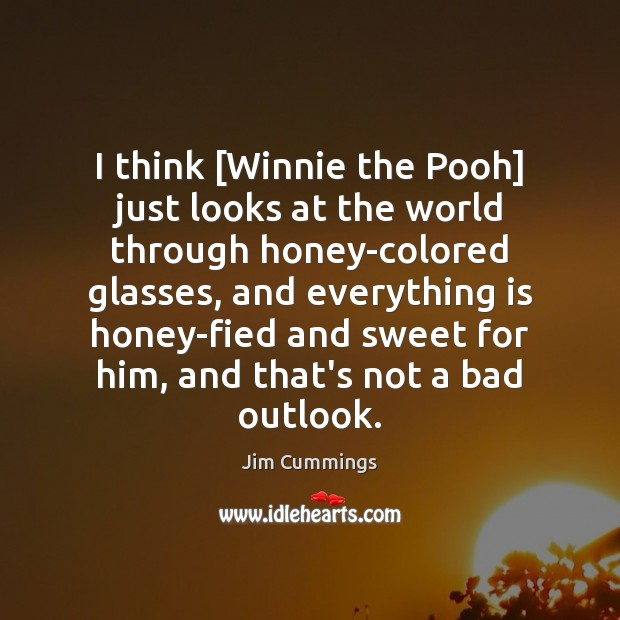 Image, I think [Winnie the Pooh] just looks at the world through honey-colored