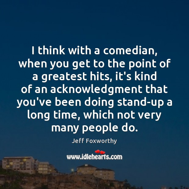 I think with a comedian, when you get to the point of Image