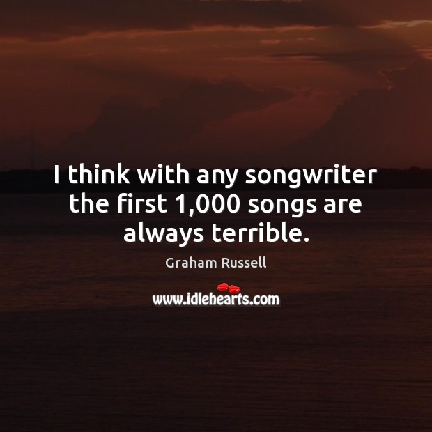 Image, I think with any songwriter the first 1,000 songs are always terrible.