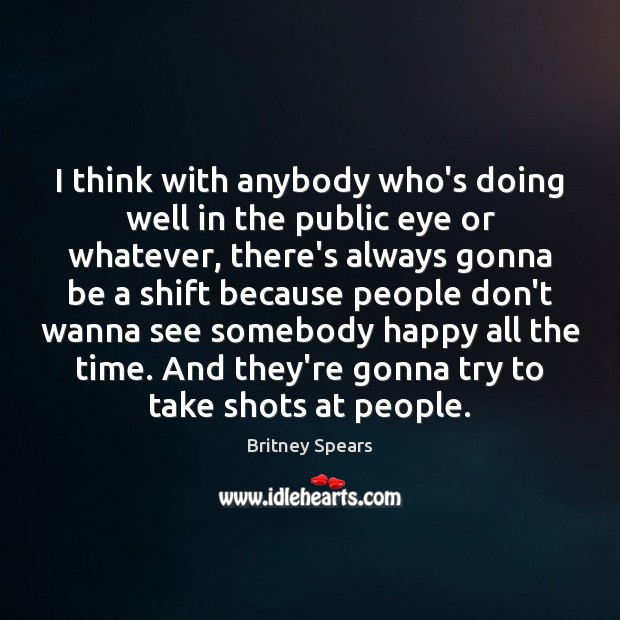 I think with anybody who's doing well in the public eye or Britney Spears Picture Quote