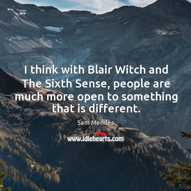 I think with blair witch and the sixth sense, people are much more open to something that is different. Image