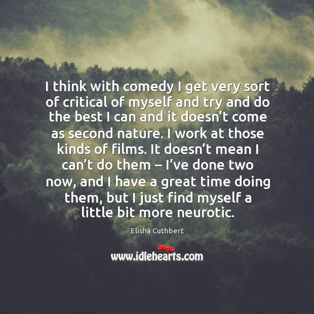 I think with comedy I get very sort of critical of myself and try and do the best i Elisha Cuthbert Picture Quote