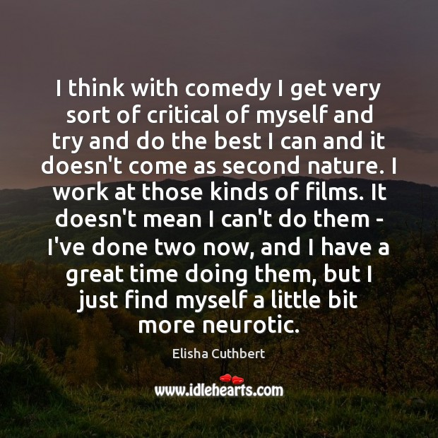 I think with comedy I get very sort of critical of myself Elisha Cuthbert Picture Quote