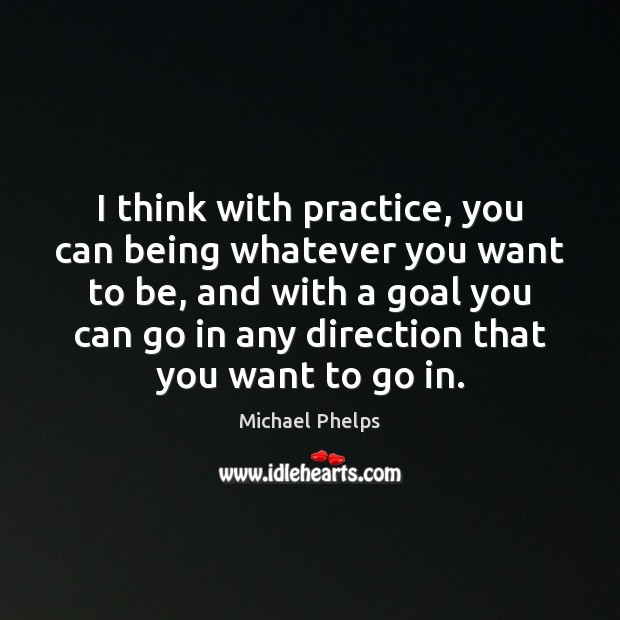 I think with practice, you can being whatever you want to be, Michael Phelps Picture Quote