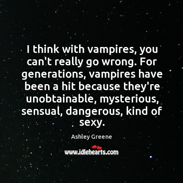 I think with vampires, you can't really go wrong. For generations, vampires Ashley Greene Picture Quote