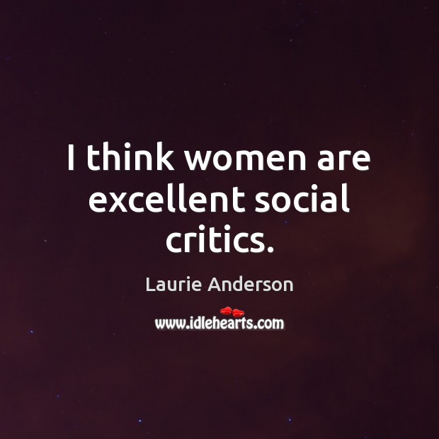 I think women are excellent social critics. Laurie Anderson Picture Quote