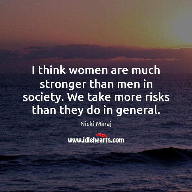 I think women are much stronger than men in society. We take Image