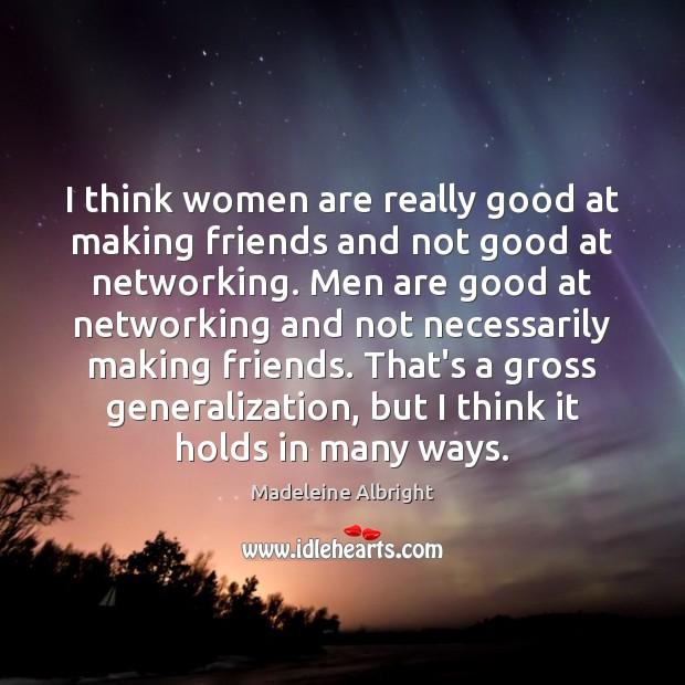 I think women are really good at making friends and not good Madeleine Albright Picture Quote