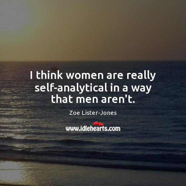 I think women are really self-analytical in a way that men aren't. Image