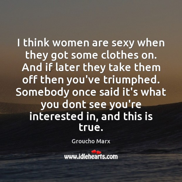I think women are sexy when they got some clothes on. And Image