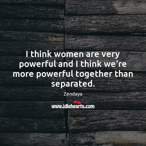 I think women are very powerful and I think we're more powerful together than separated. Image