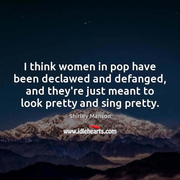 Shirley Manson Picture Quote image saying: I think women in pop have been declawed and defanged, and they're