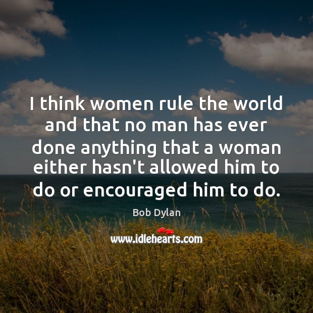Image, I think women rule the world and that no man has ever