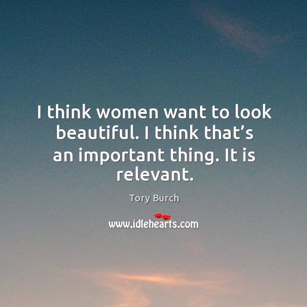 I think women want to look beautiful. I think that's an important thing. It is relevant. Image