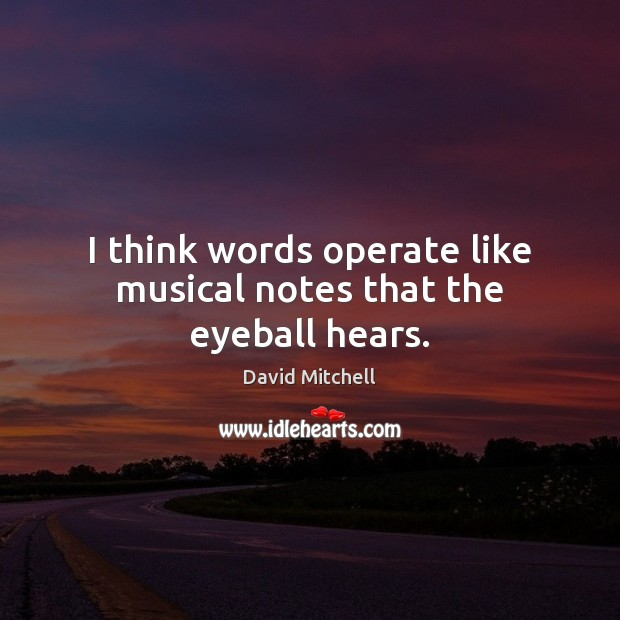 Image, I think words operate like musical notes that the eyeball hears.