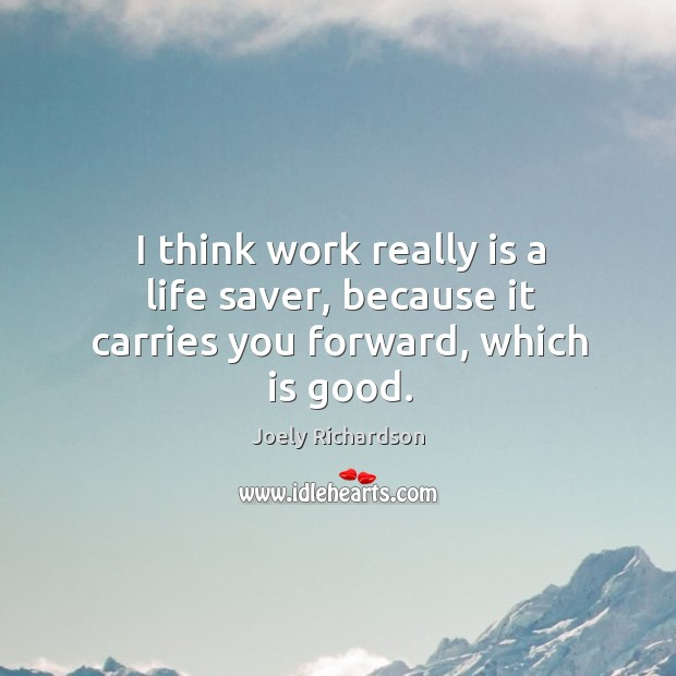 I think work really is a life saver, because it carries you forward, which is good. Image