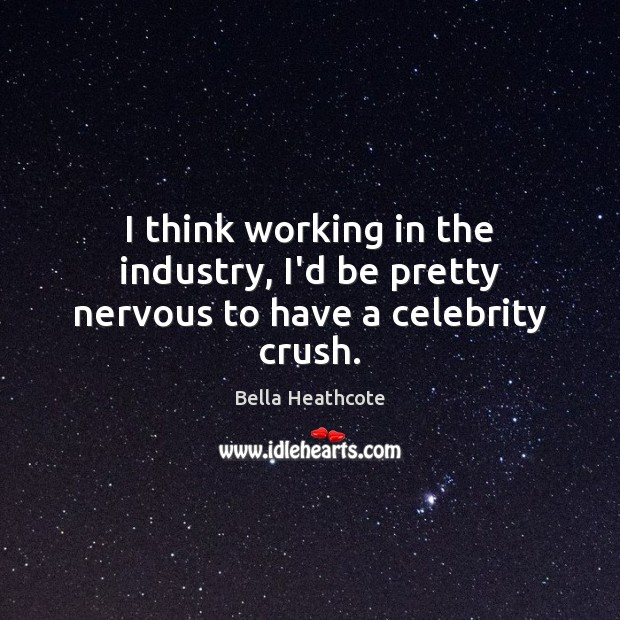 Image, I think working in the industry, I'd be pretty nervous to have a celebrity crush.