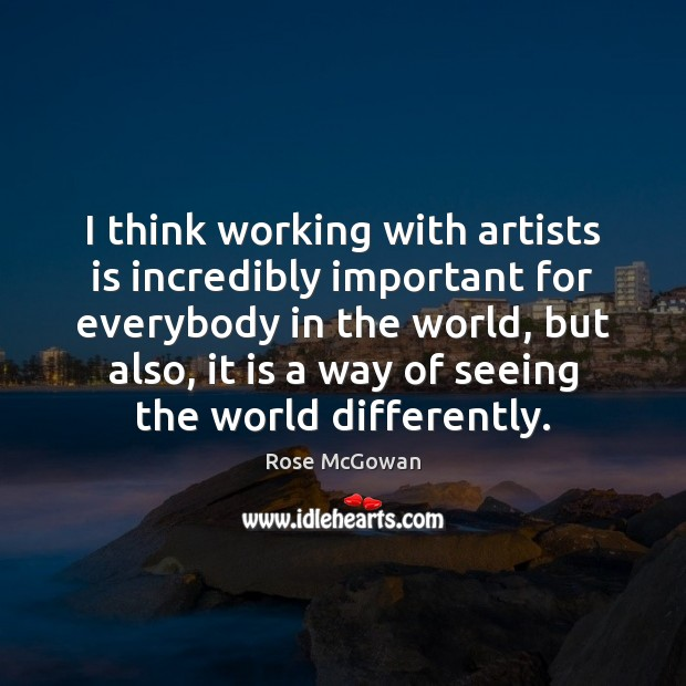 I think working with artists is incredibly important for everybody in the Rose McGowan Picture Quote