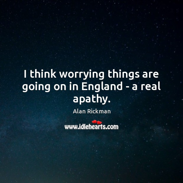 I think worrying things are going on in England – a real apathy. Alan Rickman Picture Quote