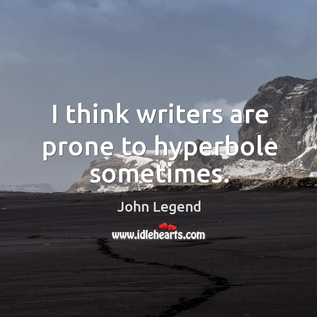 I think writers are prone to hyperbole sometimes. Image
