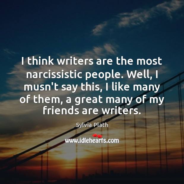 I think writers are the most narcissistic people. Well, I musn't say Image