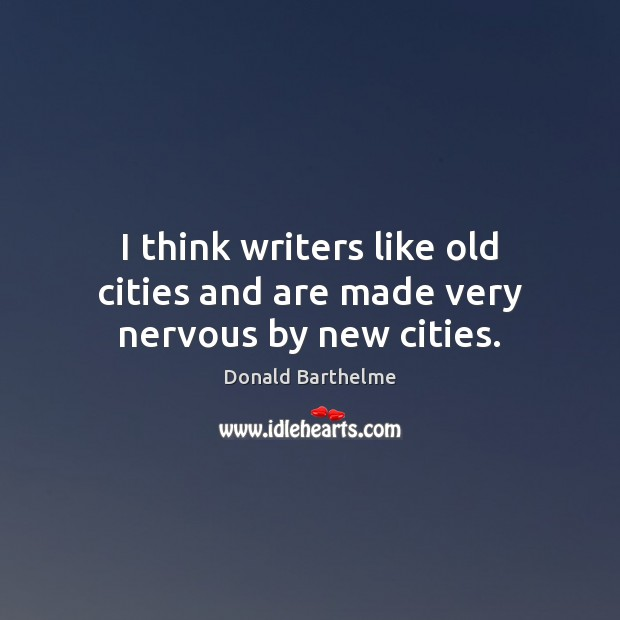 I think writers like old cities and are made very nervous by new cities. Donald Barthelme Picture Quote