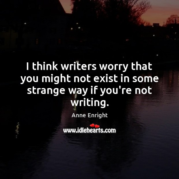 I think writers worry that you might not exist in some strange way if you're not writing. Image