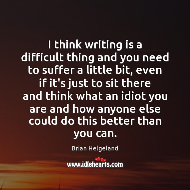 I think writing is a difficult thing and you need to suffer Writing Quotes Image
