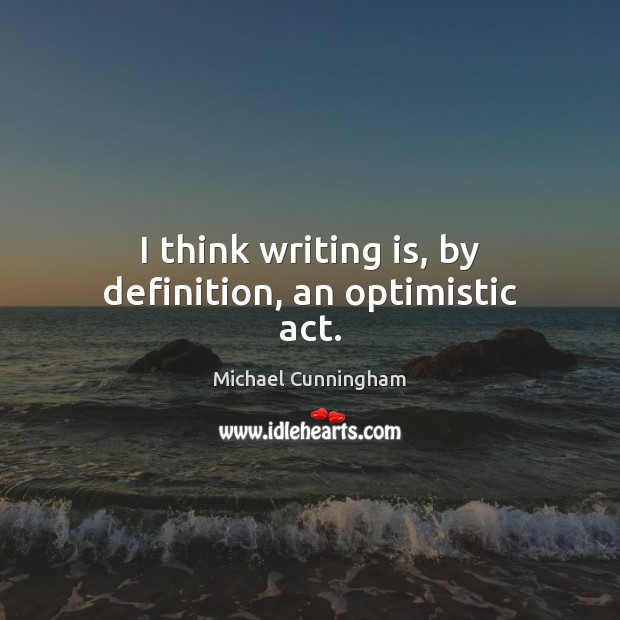 I think writing is, by definition, an optimistic act. Michael Cunningham Picture Quote