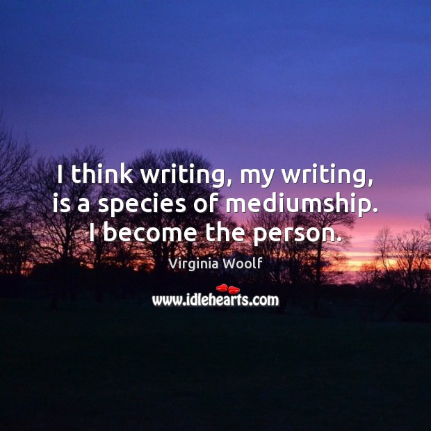 Image, I think writing, my writing, is a species of mediumship. I become the person.