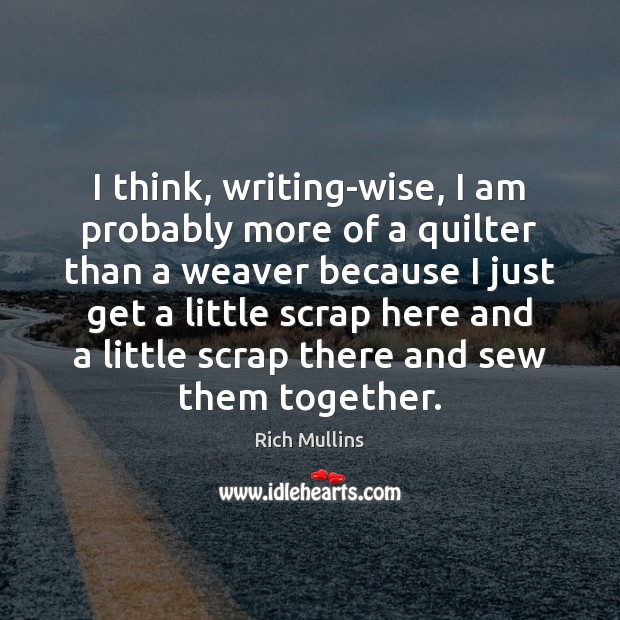 Image, I think, writing-wise, I am probably more of a quilter than a