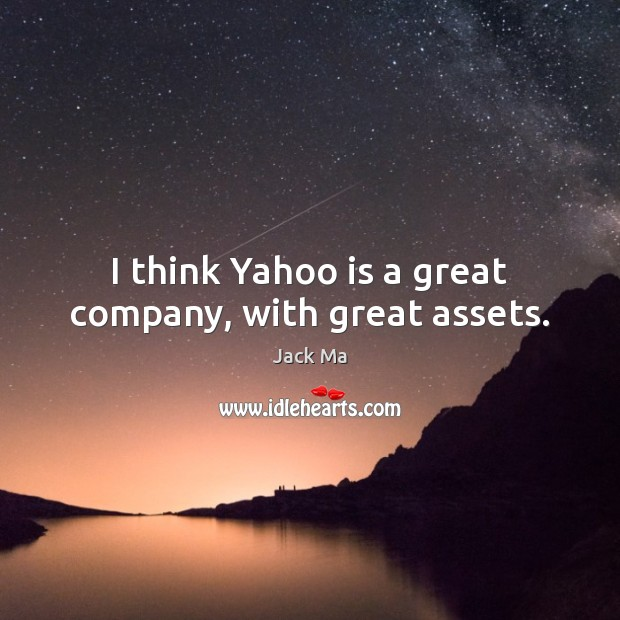 I think Yahoo is a great company, with great assets. Jack Ma Picture Quote
