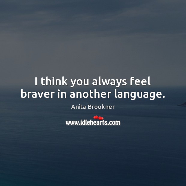 Image, I think you always feel braver in another language.