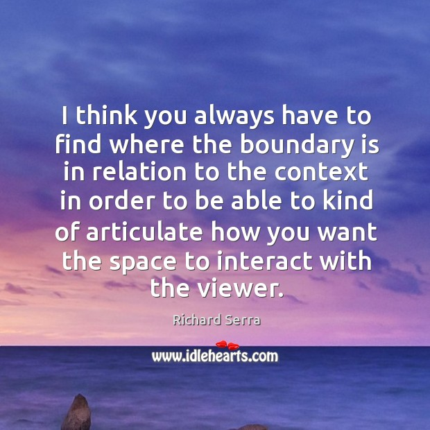 I think you always have to find where the boundary is in relation to the context in order Richard Serra Picture Quote