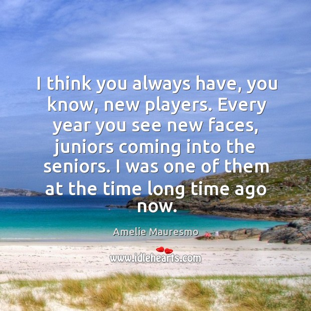 I think you always have, you know, new players. Every year you see new faces, juniors coming into the seniors. Image