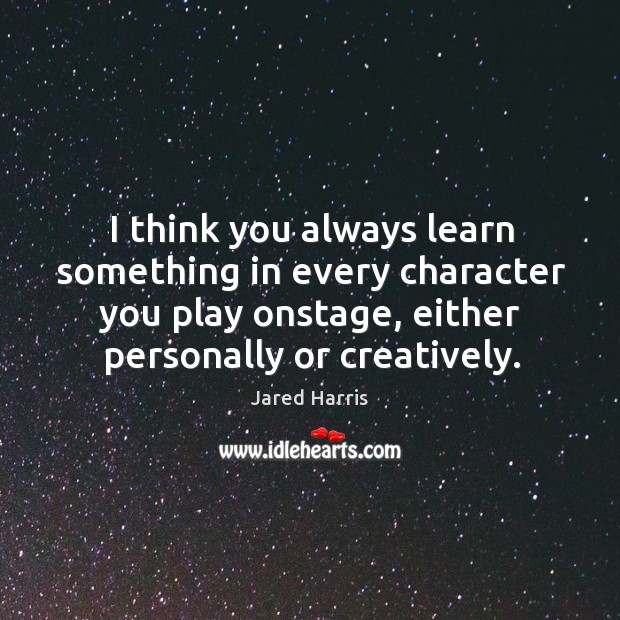 I think you always learn something in every character you play onstage, either personally or creatively. Image