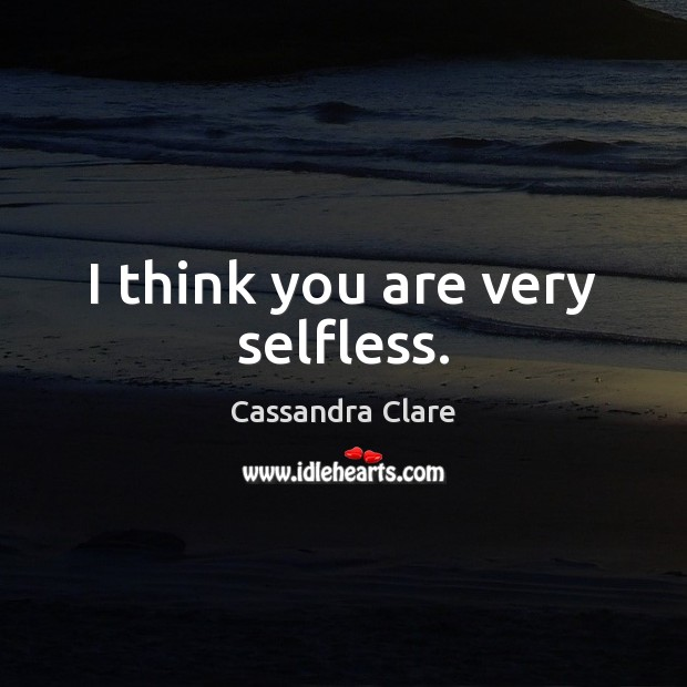 I think you are very selfless. Image