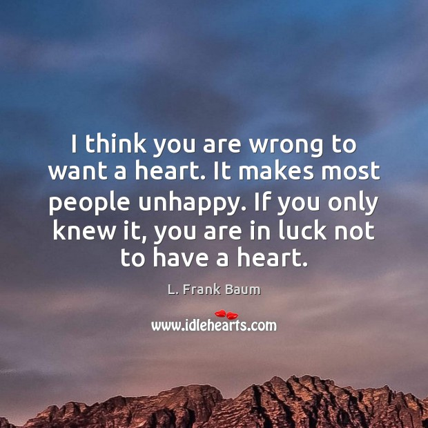 I think you are wrong to want a heart. It makes most L. Frank Baum Picture Quote