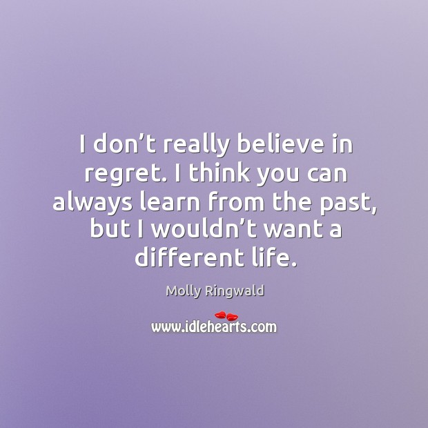 I think you can always learn from the past, but I wouldn't want a different life. Image