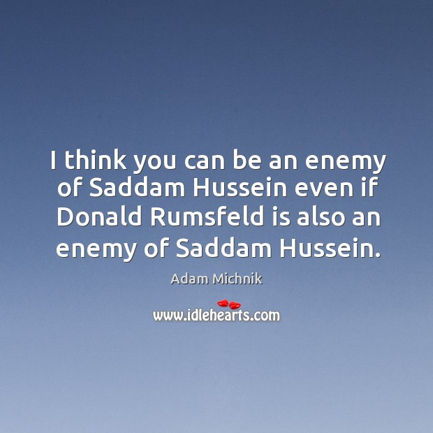 Image, I think you can be an enemy of Saddam Hussein even if