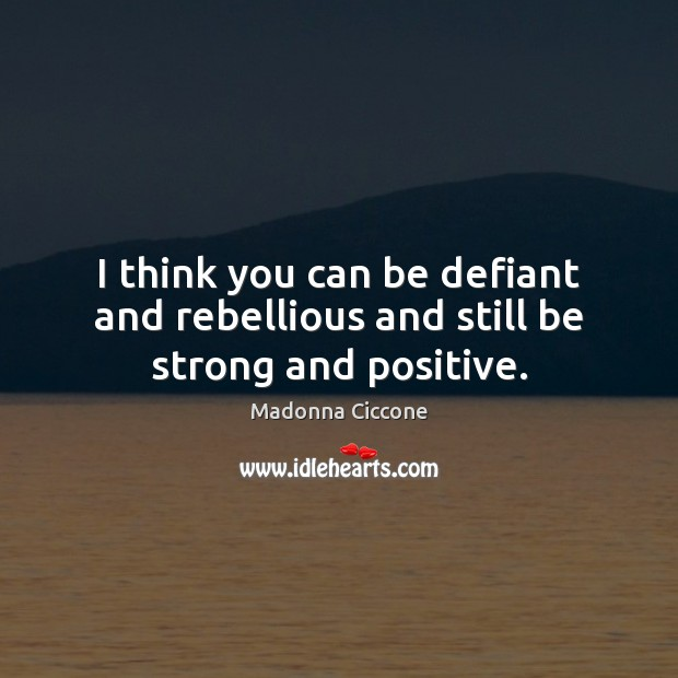 Image, I think you can be defiant and rebellious and still be strong and positive.