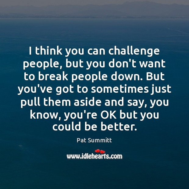 I think you can challenge people, but you don't want to break Image