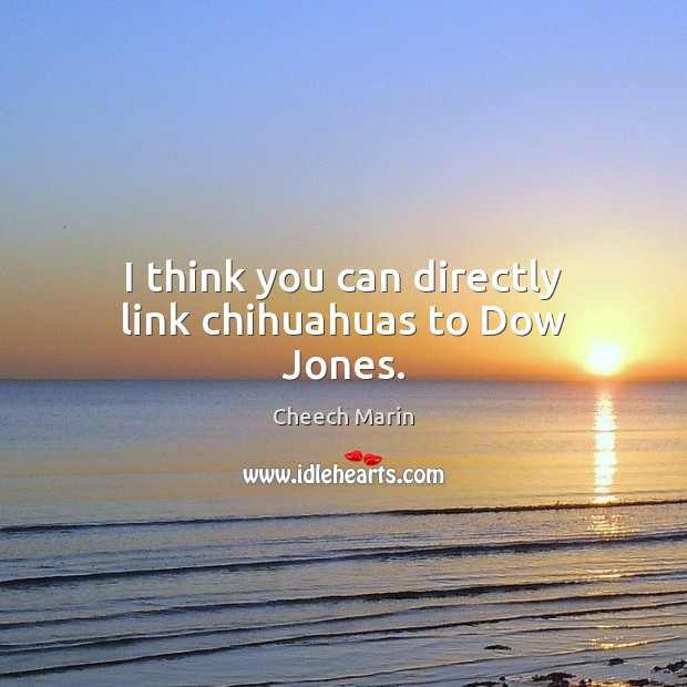 I think you can directly link chihuahuas to Dow Jones. Cheech Marin Picture Quote