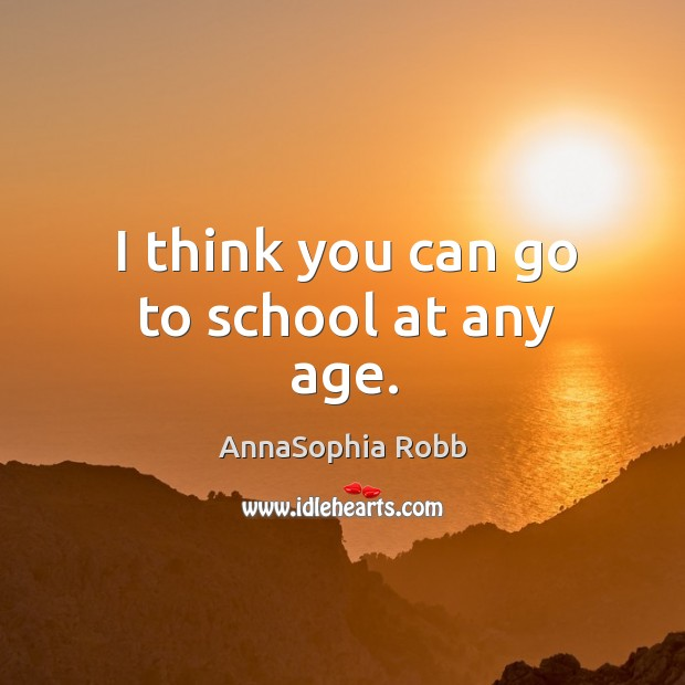 I think you can go to school at any age. Image
