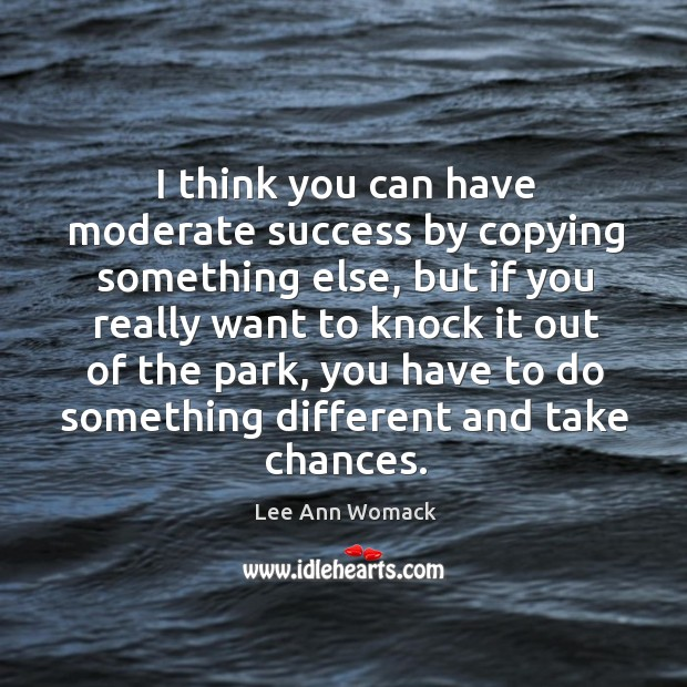 I think you can have moderate success by copying something else Lee Ann Womack Picture Quote